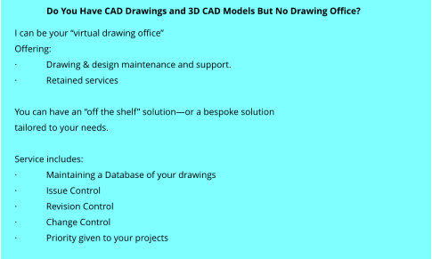 "I can be your ""virtual drawing office"" Offering: ·	Drawing & design maintenance and support. ·	Retained services  You can have an ""off the shelf"" solution—or a bespoke solution  tailored to your needs.  Service includes: ·	Maintaining a Database of your drawings ·	Issue Control ·	Revision Control ·	Change Control ·	Priority given to your projects  Do You Have CAD Drawings and 3D CAD Models But No Drawing Office?"